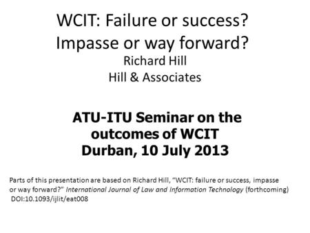 WCIT: Failure or success? Impasse or way forward? Richard Hill Hill & Associates ATU-ITU Seminar on the outcomes of WCIT Durban, 10 July 2013 Parts of.