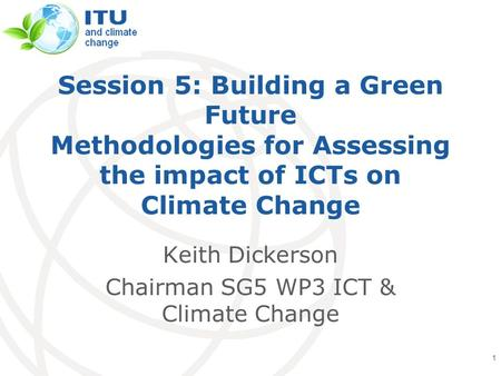 International Telecommunication Union Session 5: Building a Green Future Methodologies for Assessing the impact of ICTs on Climate Change Keith Dickerson.