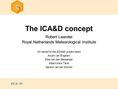 The ICA&D concept Robert Leander Royal Netherlands Meteorological Institute On behalf of the ECA&D project team Aryan van Engelen Else van den Besselaar.