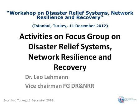 Activities on Focus Group on Disaster Relief Systems, Network Resilience and Recovery Dr. Leo Lehmann Vice chairman FG DR&NRR Istanbul, Turkey,11 December.