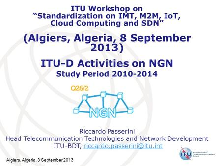 ITU-D Activities on NGN Study Period 2010-2014 Riccardo Passerini Head Telecommunication Technologies and Network Development ITU-BDT,