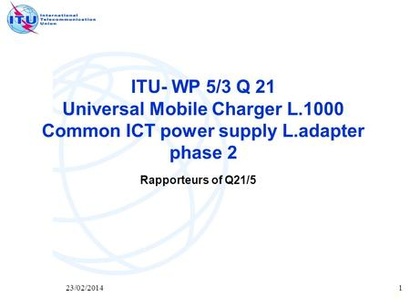 1 23/02/20141 ITU- WP 5/3 Q 21 Universal Mobile Charger L.1000 Common ICT power supply L.adapter phase 2 Rapporteurs of Q21/5.