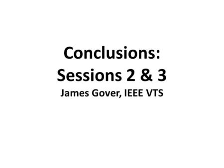 Conclusions: Sessions 2 & 3 James Gover, IEEE VTS.