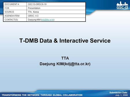 T-DMB Data & Interactive Service TTA Daejung DOCUMENT #:GSC13-GRSC6-19 FOR:Presentation SOURCE:TTA, Korea AGENDA ITEM:GRSC; 4.3 CONTACT(S):Daejung.