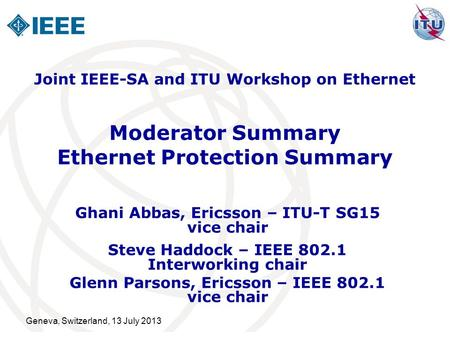 Geneva, Switzerland, 13 July 2013 Moderator Summary Ethernet Protection Summary Ghani Abbas, Ericsson – ITU-T SG15 vice chair Steve Haddock – IEEE 802.1.