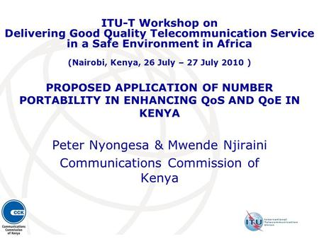 PROPOSED APPLICATION OF NUMBER PORTABILITY IN ENHANCING QoS AND QoE IN KENYA Peter Nyongesa & Mwende Njiraini Communications Commission of Kenya ITU-T.