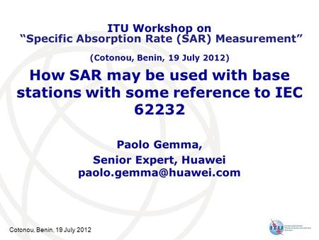 Cotonou, Benin, 19 July 2012 How SAR may be used with base stations with some reference to IEC 62232 Paolo Gemma, Senior Expert, Huawei