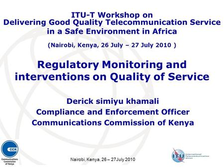 Nairobi, Kenya, 26 – 27July 2010 Regulatory Monitoring and interventions on Quality of Service Derick simiyu khamali Compliance and Enforcement Officer.