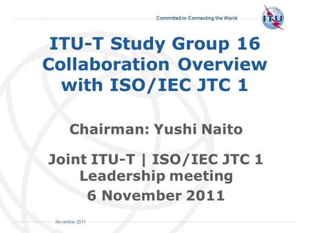 Committed to Connecting the World International Telecommunication Union November 2011 ITU-T Study Group 16 Collaboration Overview with ISO/IEC JTC 1 Chairman: