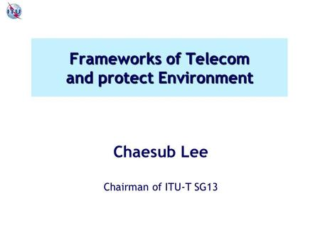 Frameworks of Telecom and protect Environment Chaesub Lee Chairman of ITU-T SG13.