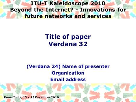 Pune, India, 13 – 15 December 2010 ITU-T Kaleidoscope 2010 Beyond the Internet? - Innovations for future networks and services (Verdana 24) Name of presenter.
