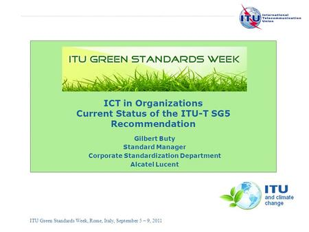 International Telecommunication Union ITU Green Standards Week, Rome, Italy, September 5 – 9, 2011 ICT in Organizations Current Status of the ITU-T SG5.