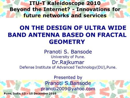 Pune, India, 13 – 15 December 2010 ITU-T Kaleidoscope 2010 Beyond the Internet? - Innovations for future networks and services Pranoti S. Bansode University.