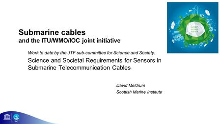 Submarine cables and the ITU/WMO/IOC joint initiative Work to date by the JTF sub-committee for Science and Society: Science and Societal Requirements.