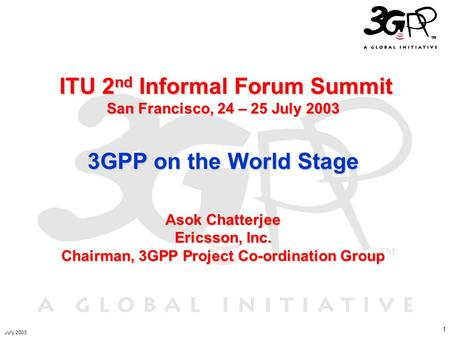 1 ITU 2 nd Informal Forum Summit San Francisco, 24 – 25 July 2003 3GPP on the World Stage Asok Chatterjee Ericsson, Inc. Chairman, 3GPP Project Co-ordination.