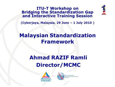 Malaysian Standardization Framework Ahmad RAZIF Ramli Director/MCMC ITU-T Workshop on Bridging the Standardization Gap and Interactive Training Session.