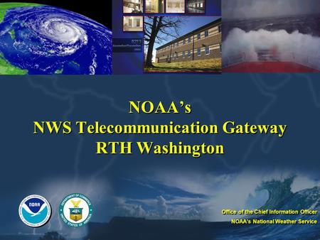 NOAAs NWS Telecommunication Gateway RTH Washington Office of the Chief Information Officer NOAAs National Weather Service Office of the Chief Information.
