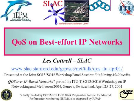 1 QoS on Best-effort IP Networks Les Cottrell – SLAC www.slac.stanford.edu/grp/scs/net/talk/qos-itu-apr01/ Presented at the Joint SG13/SG16 Workshop Panel.
