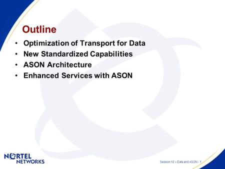 Data over Transport with ASON Session 12 – Optical Network Clients and Services Presented by: Stephen Shew Date: 2002 07 11.