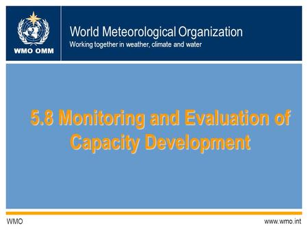 World Meteorological Organization Working together in weather, climate and water WMO OMM WMO www.wmo.int 5.8 Monitoring and Evaluation of Capacity Development.