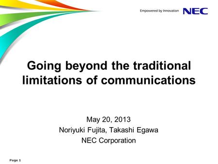 Going beyond the traditional limitations of communications May 20, 2013 Noriyuki Fujita, Takashi Egawa NEC Corporation Page 1.