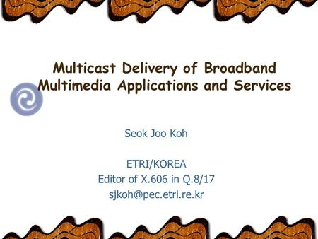Multicast Delivery of Broadband Multimedia Applications and Services Seok Joo Koh ETRI/KOREA Editor of X.606 in Q.8/17