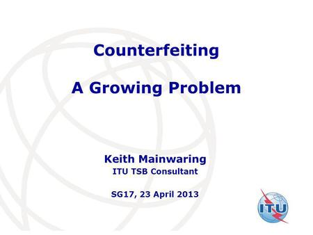 International Telecommunication Union Counterfeiting A Growing Problem Keith Mainwaring ITU TSB Consultant SG17, 23 April 2013.