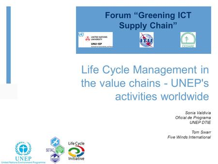 Life Cycle Management in the value chains - UNEP's activities worldwide Sonia Valdivia Oficial de Programa UNEP DTIE Tom Swarr Five Winds International.