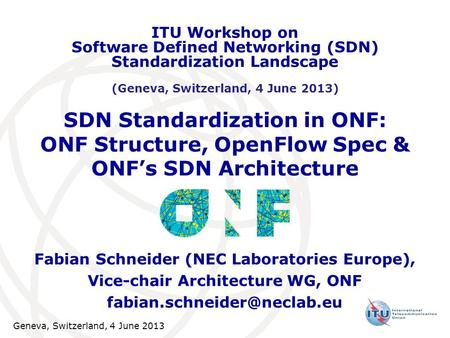 SDN Standardization in ONF: ONF Structure, OpenFlow Spec & ONFs SDN Architecture Fabian Schneider (NEC Laboratories Europe), Vice-chair Architecture WG,