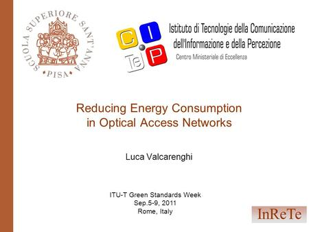 Reducing Energy Consumption in Optical Access Networks Luca Valcarenghi InReTe ITU-T Green Standards Week Sep.5-9, 2011 Rome, Italy.