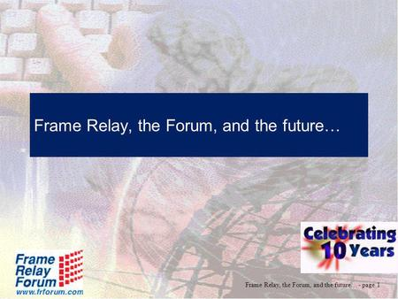 Frame Relay, the Forum, and the future… - page 1 Frame Relay, the Forum, and the future…