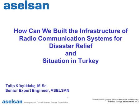 1 a company of Turkish Armed Forces Foundation Disaster Relief Systems, Network Resilience and Recovery İstanbul, Türkiye, 11 December 2012 How Can We.