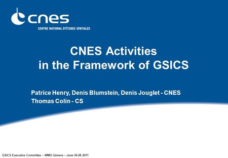 GSICS Executive Committee – WMO Geneva – June 06-08 2011 CNES Activities in the Framework of GSICS Patrice Henry, Denis Blumstein, Denis Jouglet - CNES.