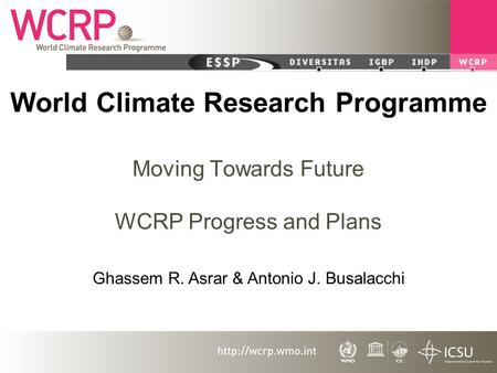 World Climate Research Programme Moving Towards Future WCRP Progress and Plans Ghassem R. Asrar & Antonio J. Busalacchi.