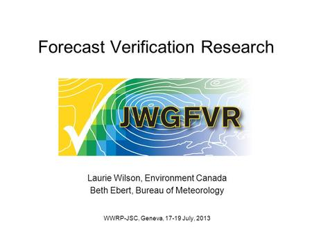 Forecast Verification Research Laurie Wilson, Environment Canada Beth Ebert, Bureau of Meteorology WWRP-JSC, Geneva, 17-19 July, 2013.