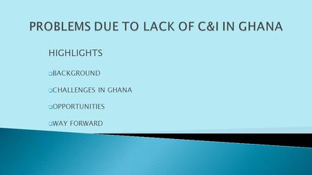 HIGHLIGHTS BACKGROUND CHALLENGES IN GHANA OPPORTUNITIES WAY FORWARD.