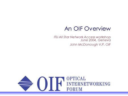 An OIF Overview ITU All Star Network Access workshop June 2004, Geneva John McDonough V.P. OIF.