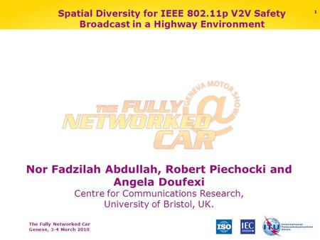 The Fully Networked Car Geneva, 3-4 March 2010 1 Spatial Diversity for IEEE 802.11p V2V Safety Broadcast in a Highway Environment Nor Fadzilah Abdullah,