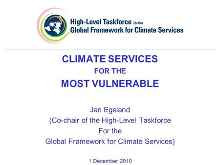 CLIMATE SERVICES FOR THE MOST VULNERABLE Jan Egeland (Co-chair of the High-Level Taskforce For the Global Framework for Climate Services) 1 December 2010.