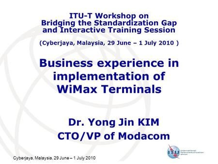 Cyberjaya, Malaysia, 29 June – 1 July 2010 Business experience in implementation of WiMax Terminals Dr. Yong Jin KIM CTO/VP of Modacom ITU-T Workshop on.