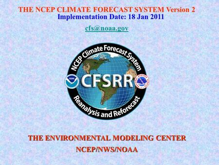 THE NCEP CLIMATE FORECAST SYSTEM Version 2 Implementation Date: 18 Jan 2011 THE ENVIRONMENTAL MODELING CENTER NCEP/NWS/NOAA.