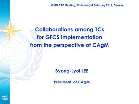 WMO PTC Meeting, 30 January-1 February 2012, Geneva. Collaborations among TCs for GFCS Implementation from the perspective of CAgM Byong-Lyol LEE President.