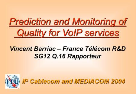 IP Cablecom and MEDIACOM 2004 Prediction and Monitoring of Quality for VoIP services Quality for VoIP services Vincent Barriac – France Télécom R&D SG12.