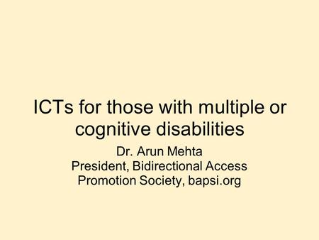 ICTs for those with multiple or cognitive disabilities Dr. Arun Mehta President, Bidirectional Access Promotion Society, bapsi.org.