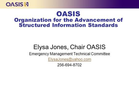OASIS Organization for the Advancement of Structured Information Standards Elysa Jones, Chair OASIS Emergency Management Technical Committee
