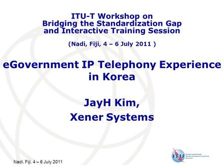 Nadi, Fiji, 4 – 6 July 2011 eGovernment IP Telephony Experience in Korea JayH Kim, Xener Systems ITU-T Workshop on Bridging the Standardization Gap and.