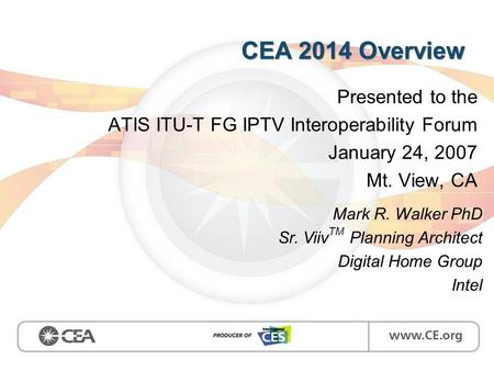 CEA 2014 Overview Presented to the ATIS ITU-T FG IPTV Interoperability Forum January 24, 2007 Mt. View, CA Mark R. Walker PhD Sr. Viiv TM Planning Architect.