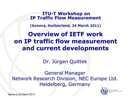 Overview of IETF work on IP traffic flow measurement and current developments Dr. Jürgen Quittek General Manager Network Research Division, NEC Europe.
