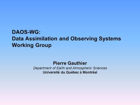 DAOS-WG: Data Assimilation and Observing Systems Working Group Pierre Gauthier Department of Earth and Atmospheric Sciences Université du Québec à Montréal.