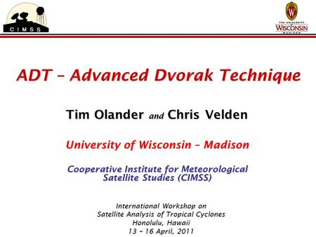 ADT – Advanced Dvorak Technique Tim Olander and Chris Velden University of Wisconsin – Madison Cooperative Institute for Meteorological Satellite Studies.